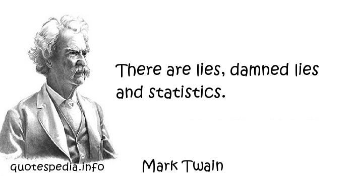 Mark Twain - There are lies, damned lies and statistics.