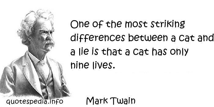Mark Twain - One of the most striking differences between a cat and a lie is that a cat has only nine lives.