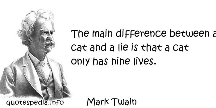 Mark Twain - The main difference between a cat and a lie is that a cat only has nine lives.
