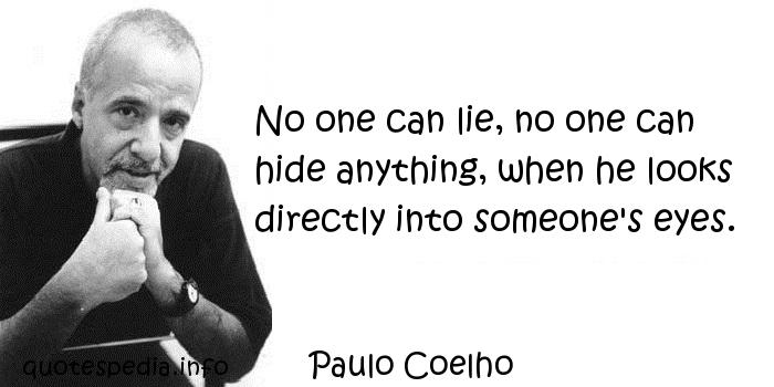Paulo Coelho - No one can lie, no one can hide anything, when he looks directly into someone's eyes.