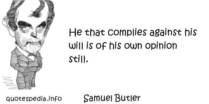 Samuel Butler - He that complies against his will is of his own opinion still.