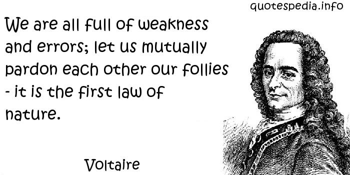 Voltaire - We are all full of weakness and errors; let us mutually pardon each other our follies - it is the first law of nature.