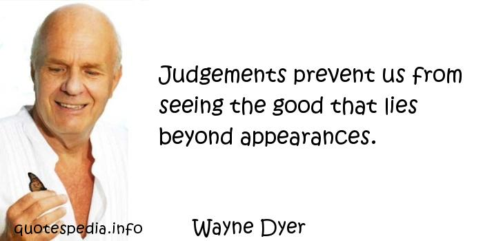 Wayne Dyer - Judgements prevent us from seeing the good that lies beyond appearances.