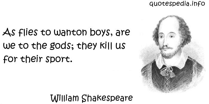 William Shakespeare - As flies to wanton boys, are we to the gods; they kill us for their sport.