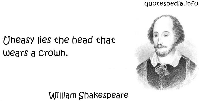 William Shakespeare - Uneasy lies the head that wears a crown.