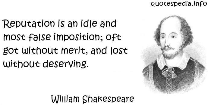 William Shakespeare - Reputation is an idle and most false imposition; oft got without merit, and lost without deserving.