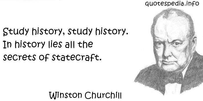 Winston Churchill - Study history, study history. In history lies all the secrets of statecraft.