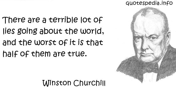 Winston Churchill - There are a terrible lot of lies going about the world, and the worst of it is that half of them are true.