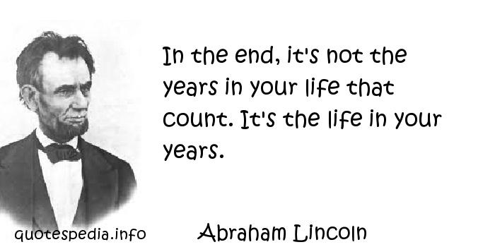 Abraham Lincoln - In the end, it's not the years in your life that count. It's the life in your years.