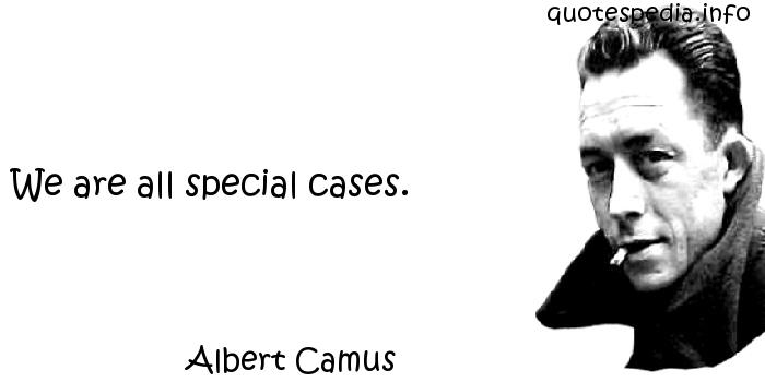 Albert Camus - We are all special cases.