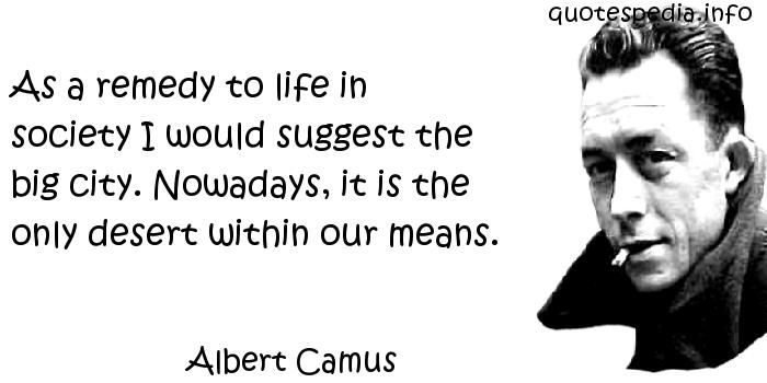 Albert Camus - As a remedy to life in society I would suggest the big city. Nowadays, it is the only desert within our means.