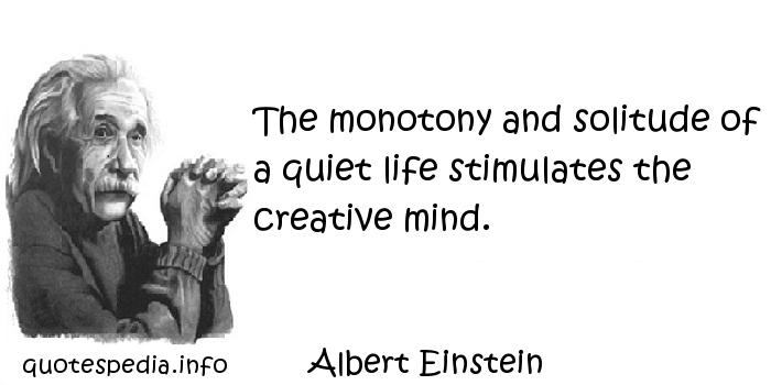 Albert Einstein - The monotony and solitude of a quiet life stimulates the creative mind.