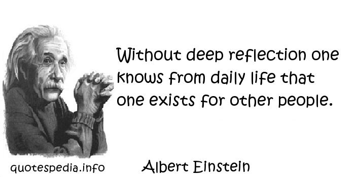 Albert Einstein - Without deep reflection one knows from daily life that one exists for other people.