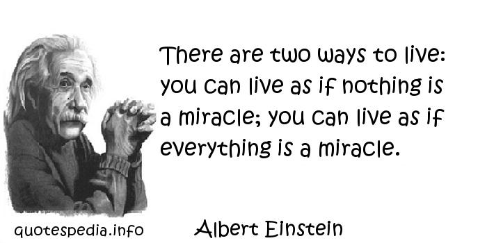 Albert Einstein - There are two ways to live: you can live as if nothing is a miracle; you can live as if everything is a miracle.