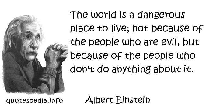 Albert Einstein - The world is a dangerous place to live; not because of the people who are evil, but because of the people who don't do anything about it.