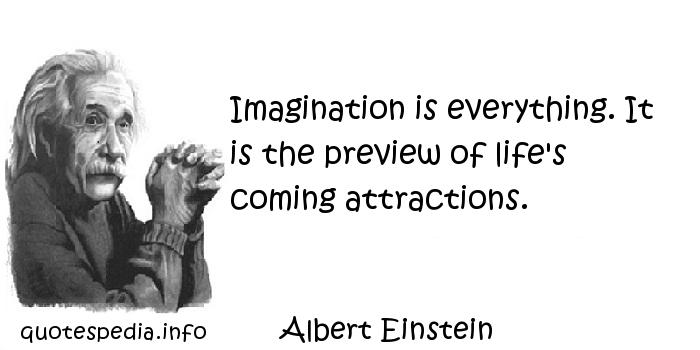 Albert Einstein - Imagination is everything. It is the preview of life's coming attractions.