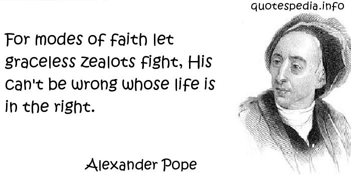 Alexander Pope - For modes of faith let graceless zealots fight, His can't be wrong whose life is in the right.