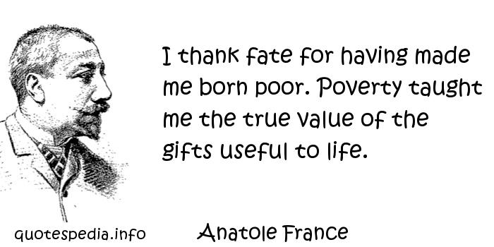 Anatole France - I thank fate for having made me born poor. Poverty taught me the true value of the gifts useful to life.