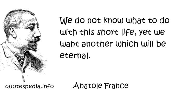 Anatole France - We do not know what to do with this short life, yet we want another which will be eternal.