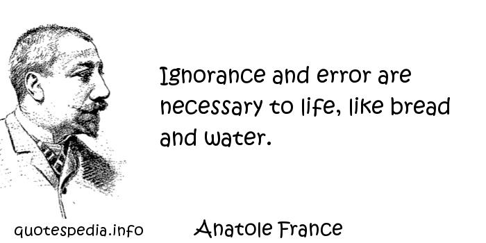 Anatole France - Ignorance and error are necessary to life, like bread and water.