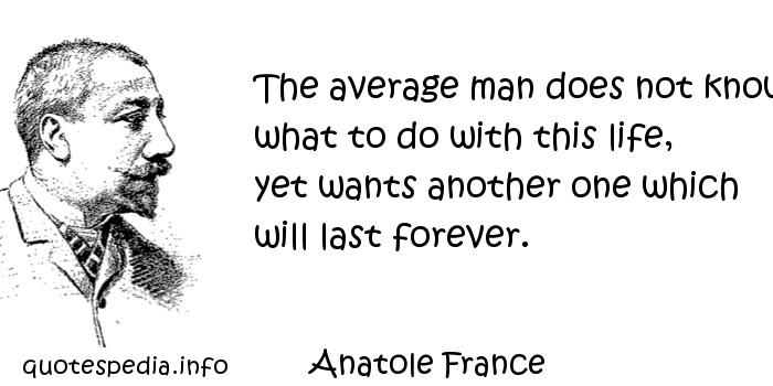 Anatole France - The average man does not know what to do with this life, yet wants another one which will last forever.