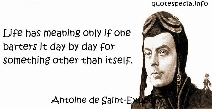 Antoine de Saint-Exupery - Life has meaning only if one barters it day by day for something other than itself.