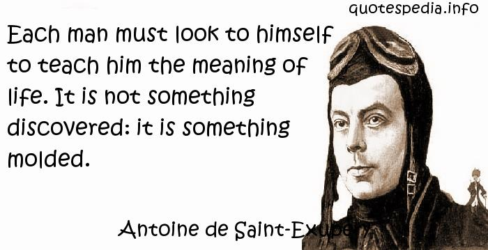 Antoine de Saint-Exupery - Each man must look to himself to teach him the meaning of life. It is not something discovered: it is something molded.