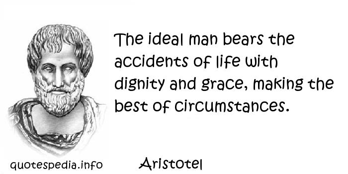 Aristotel - The ideal man bears the accidents of life with dignity and grace, making the best of circumstances.