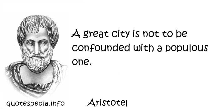 Aristotel - A great city is not to be confounded with a populous one.