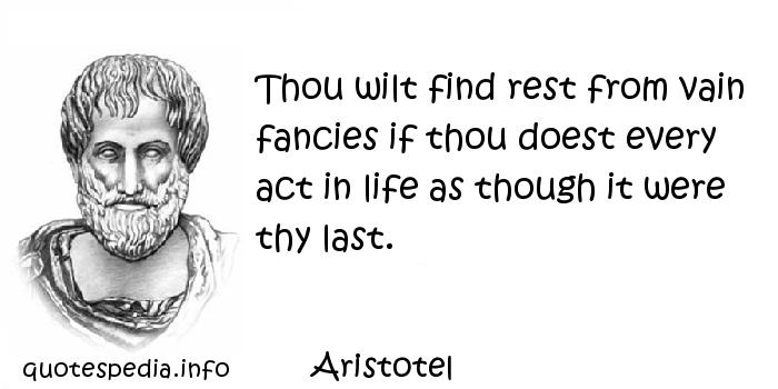 Aristotel - Thou wilt find rest from vain fancies if thou doest every act in life as though it were thy last.