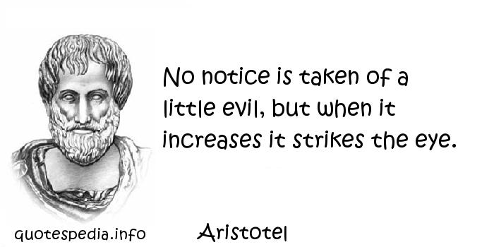 Aristotel - No notice is taken of a little evil, but when it increases it strikes the eye.