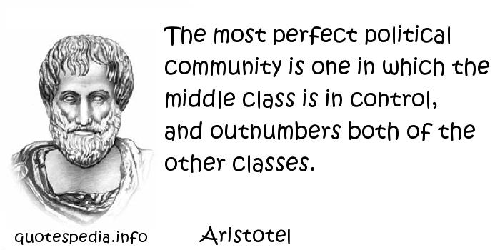 Aristotel - The most perfect political community is one in which the middle class is in control, and outnumbers both of the other classes.