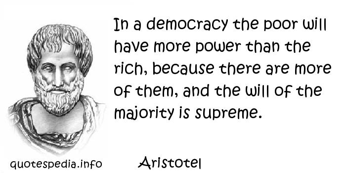 Aristotel - In a democracy the poor will have more power than the rich, because there are more of them, and the will of the majority is supreme.