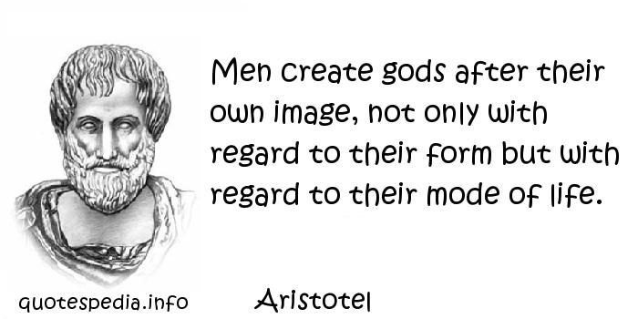 Aristotel - Men create gods after their own image, not only with regard to their form but with regard to their mode of life.