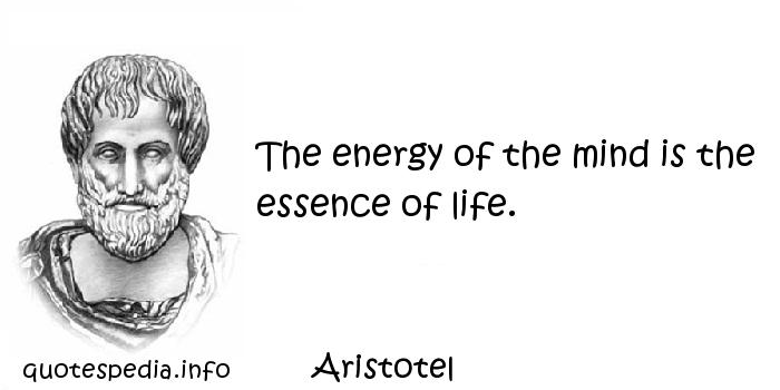Aristotel - The energy of the mind is the essence of life.
