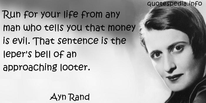 Ayn Rand - Run for your life from any man who tells you that money is evil. That sentence is the leper's bell of an approaching looter.