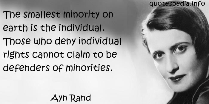 Ayn Rand - The smallest minority on earth is the individual. Those who deny individual rights cannot claim to be defenders of minorities.