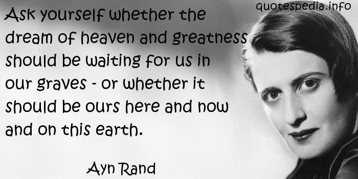 Ayn Rand - Ask yourself whether the dream of heaven and greatness should be waiting for us in our graves - or whether it should be ours here and now and on this earth.