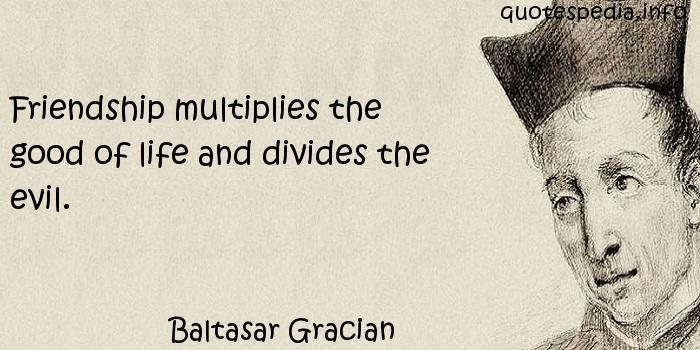 Baltasar Gracian - Friendship multiplies the good of life and divides the evil.