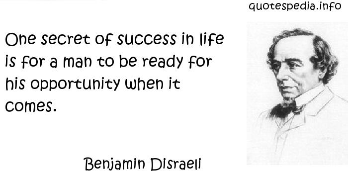Benjamin Disraeli - One secret of success in life is for a man to be ready for his opportunity when it comes.
