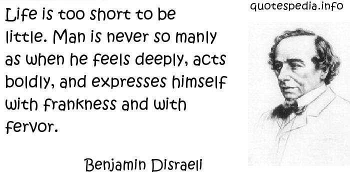 Benjamin Disraeli - Life is too short to be little. Man is never so manly as when he feels deeply, acts boldly, and expresses himself with frankness and with fervor.