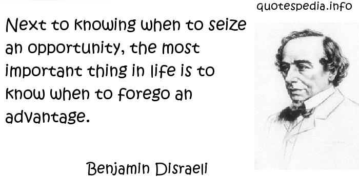 Benjamin Disraeli - Next to knowing when to seize an opportunity, the most important thing in life is to know when to forego an advantage.