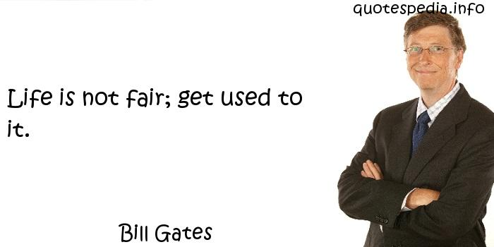 Bill Gates - Life is not fair; get used to it.