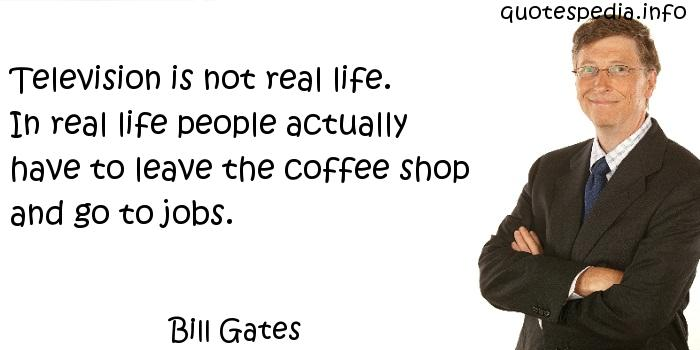 Bill Gates - Television is not real life. In real life people actually have to leave the coffee shop and go to jobs.