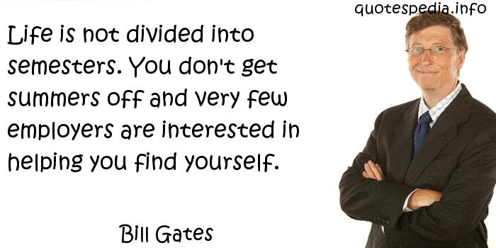 Bill Gates - Life is not divided into semesters. You don't get summers off and very few employers are interested in helping you find yourself.