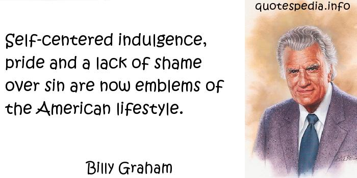 Billy Graham - Self-centered indulgence, pride and a lack of shame over sin are now emblems of the American lifestyle.
