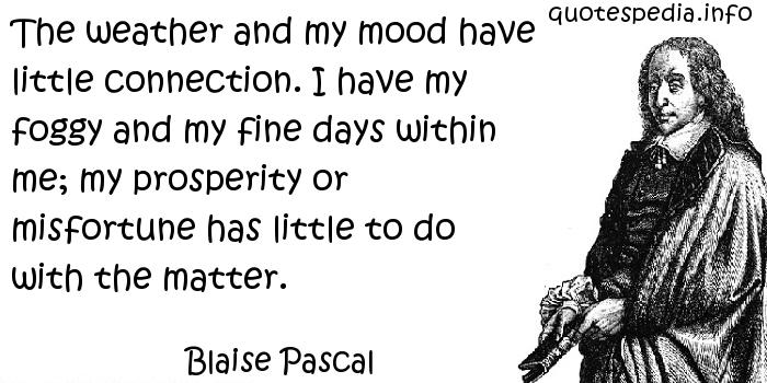 Blaise Pascal - The weather and my mood have little connection. I have my foggy and my fine days within me; my prosperity or misfortune has little to do with the matter.