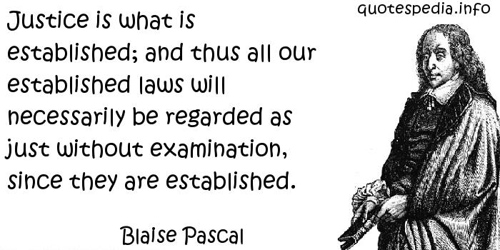 Blaise Pascal - Justice is what is established; and thus all our established laws will necessarily be regarded as just without examination, since they are established.