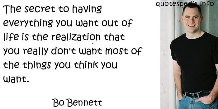 Bo Bennett - The secret to having everything you want out of life is the realization that you really don't want most of the things you think you want.