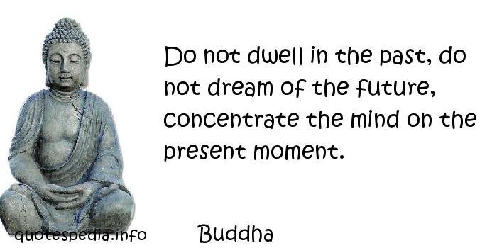 Buddha - Do not dwell in the past, do not dream of the future, concentrate the mind on the present moment.